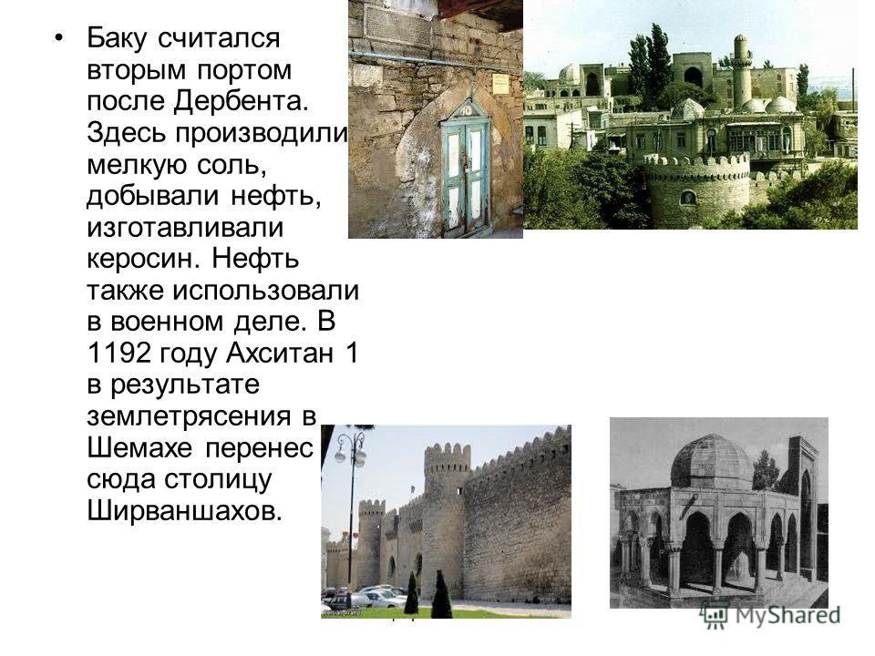 Сафаралиева.С.Р. Баку считался вторым портом после Дербента. Здесь производили мелкую соль, добывали нефть, изготавливали керосин. Нефть также использовали в военном деле. В 1192 году Ахситан 1 в результате землетрясения в Шемахе перенес сюда столицу