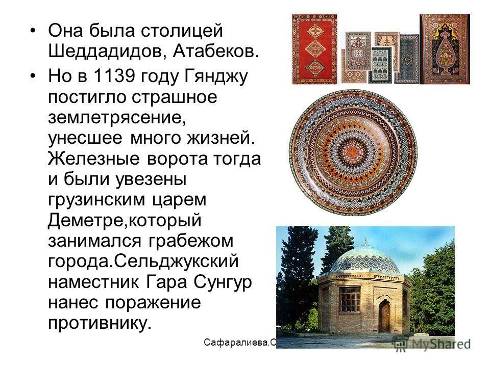 Сафаралиева.С.Р. Она была столицей Шеддадидов, Атабеков. Но в 1139 году Гянджу постигло страшное землетрясение, унесшее много жизней. Железные ворота тогда и были увезены грузинским царем Деметре,который занимался грабежом города.Сельджукский наместн