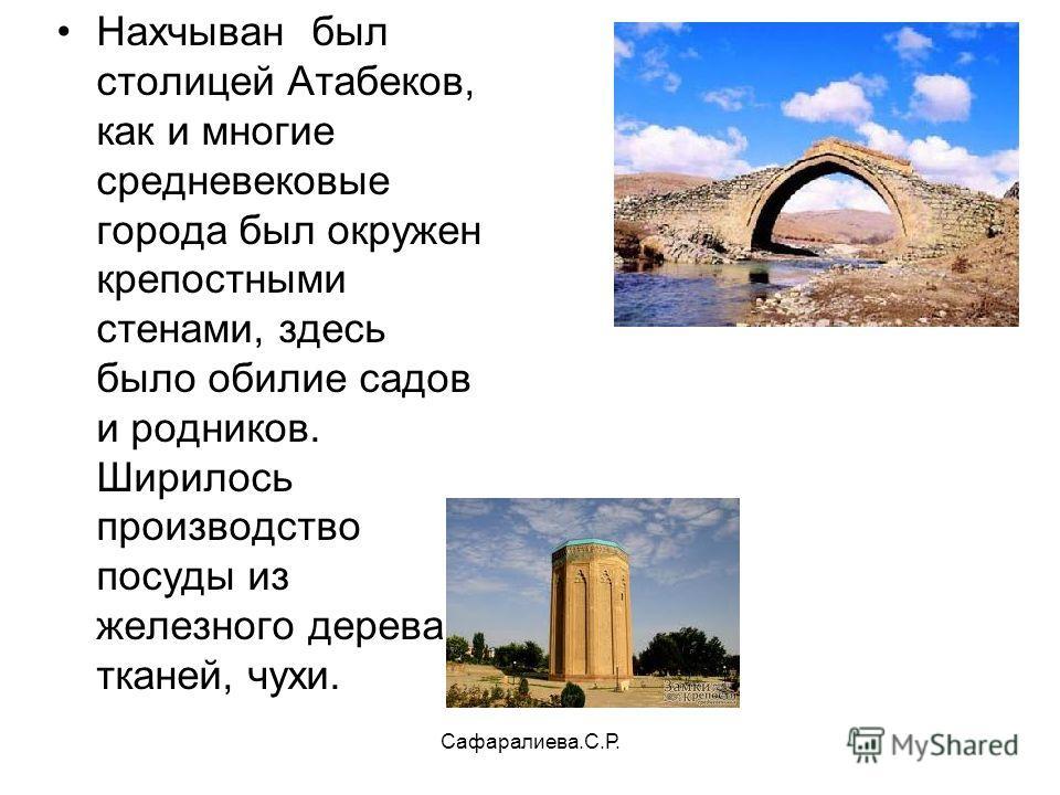 Сафаралиева.С.Р. Нахчыван был столицей Атабеков, как и многие средневековые города был окружен крепостными стенами, здесь было обилие садов и родников. Ширилось производство посуды из железного дерева, тканей, чухи.