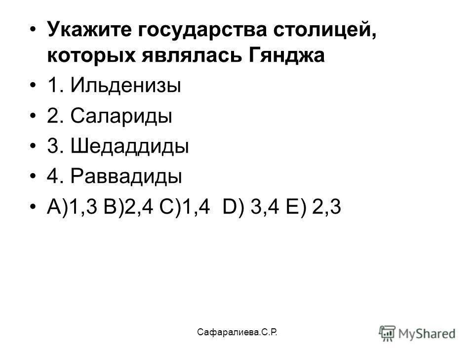 Сафаралиева.С.Р. Укажите государства столицей, которых являлась Гянджа 1. Ильденизы 2. Салариды 3. Шедаддиды 4. Раввадиды А)1,3 В)2,4 С)1,4 D) 3,4 Е) 2,3