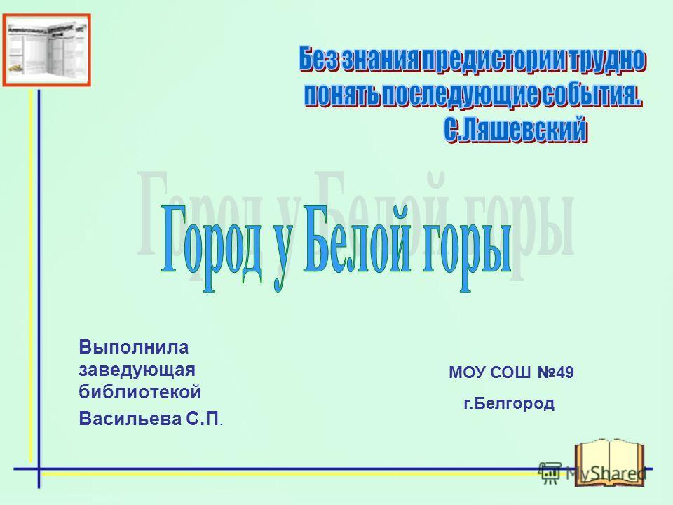 Выполнила заведующая библиотекой Васильева С.П. МОУ СОШ 49 г.Белгород