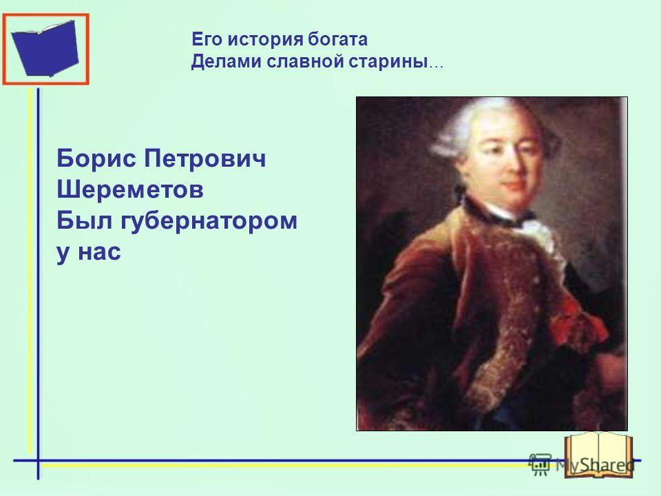 Борис Петрович Шереметов Был губернатором у нас Его история богата Делами славной старины …