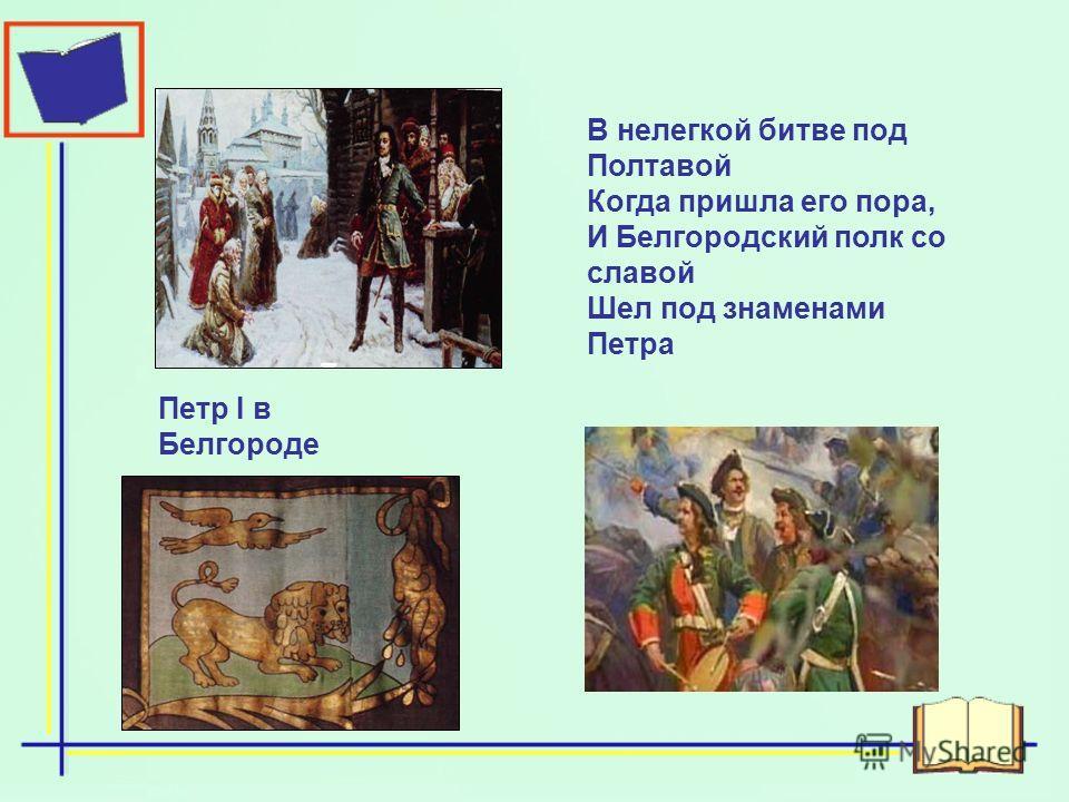 Петр I в Белгороде В нелегкой битве под Полтавой Когда пришла его пора, И Белгородский полк со славой Шел под знаменами Петра
