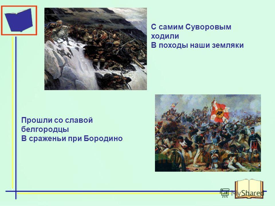 С самим Суворовым ходили В походы наши земляки Прошли со славой белгородцы В сраженьи при Бородино