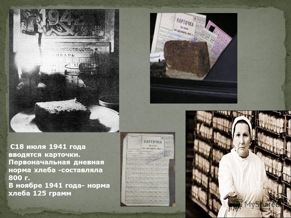 С18 июля 1941 года вводятся карточки. Первоначальная дневная норма хлеба -составляла 800 г. В ноябре 1941 года- норма хлеба 125 грамм