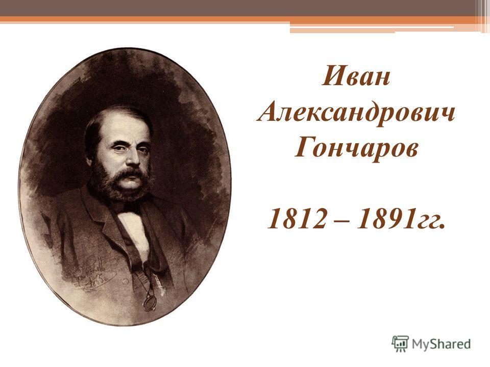Иван Александрович Гончаров 1812 – 1891гг.
