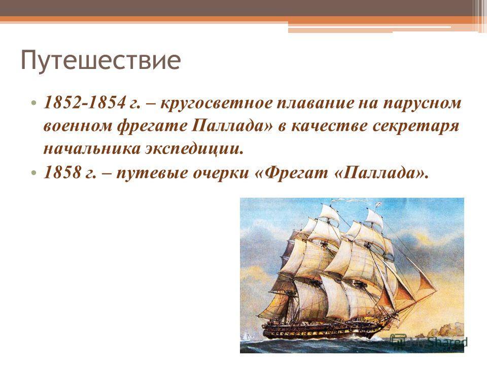 Путешествие 1852-1854 г. – кругосветное плавание на парусном военном фрегате Паллада» в качестве секретаря начальника экспедиции. 1858 г. – путевые очерки «Фрегат «Паллада».
