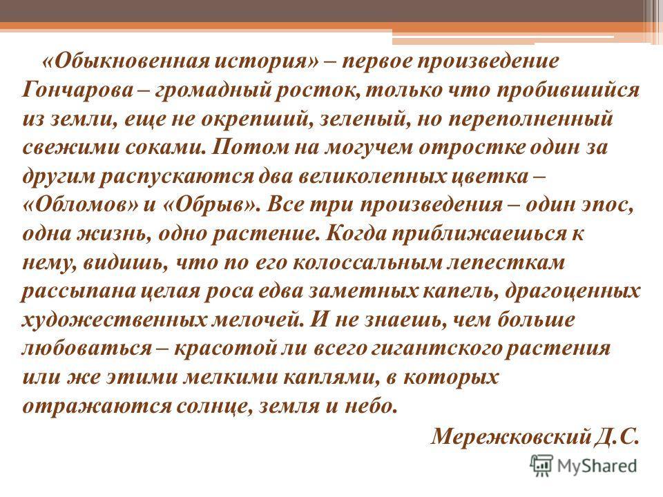«Обыкновенная история» – первое произведение Гончарова – громадный росток, только что пробившийся из земли, еще не окрепший, зеленый, но переполненный свежими соками. Потом на могучем отростке один за другим распускаются два великолепных цветка – «Об