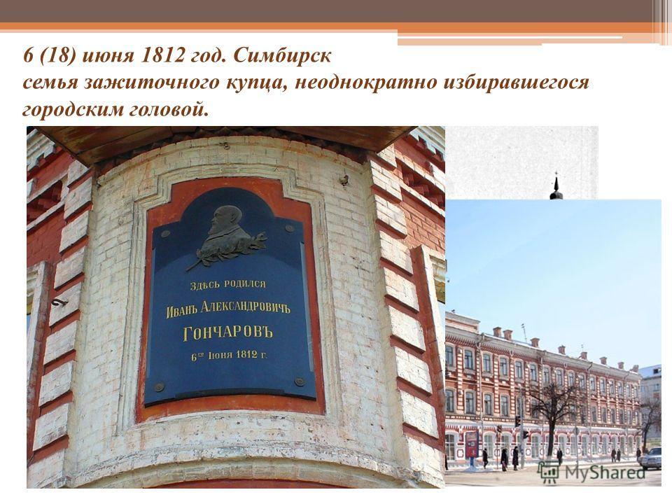 6 (18) июня 1812 год. Симбирск семья зажиточного купца, неоднократно избиравшегося городским головой. Дом, в котором родился И.А.Гончаров (Симбирск 19 века)