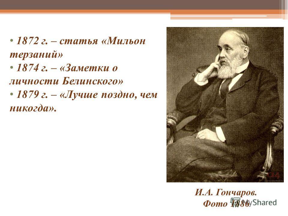 И.А. Гончаров. Фото 1886 1872 г. – статья «Мильон терзаний» 1874 г. – «Заметки о личности Белинского» 1879 г. – «Лучше поздно, чем никогда».