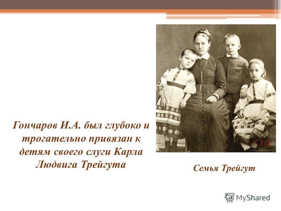 Гончаров И.А. был глубоко и трогательно привязан к детям своего слуги Карла Людвига Трейгута Семья Трейгут