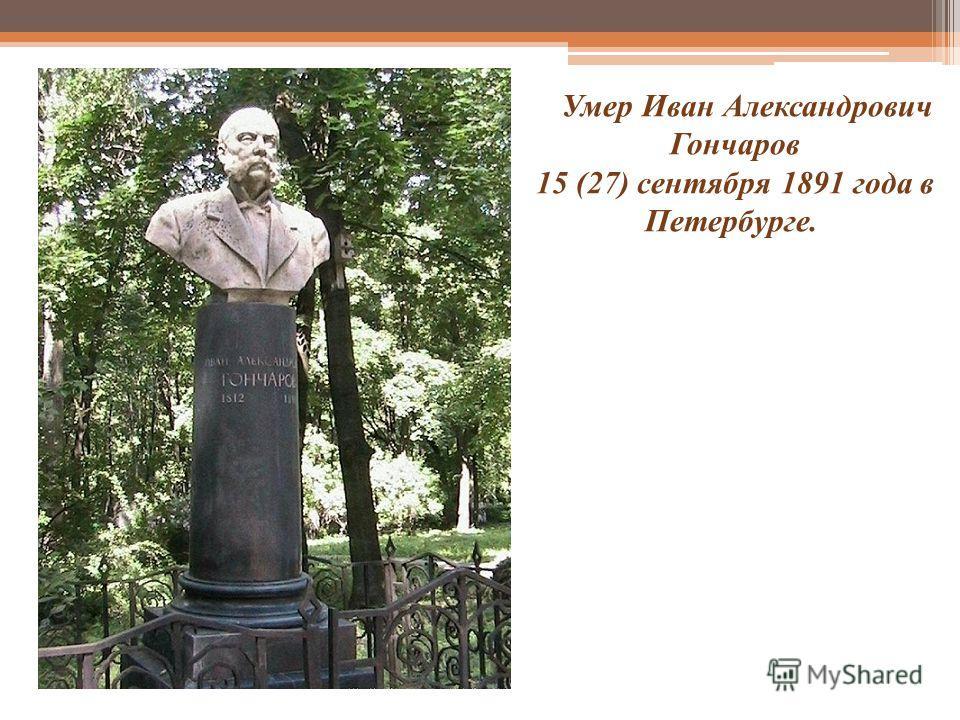 Умер Иван Александрович Гончаров 15 (27) сентября 1891 года в Петербурге.
