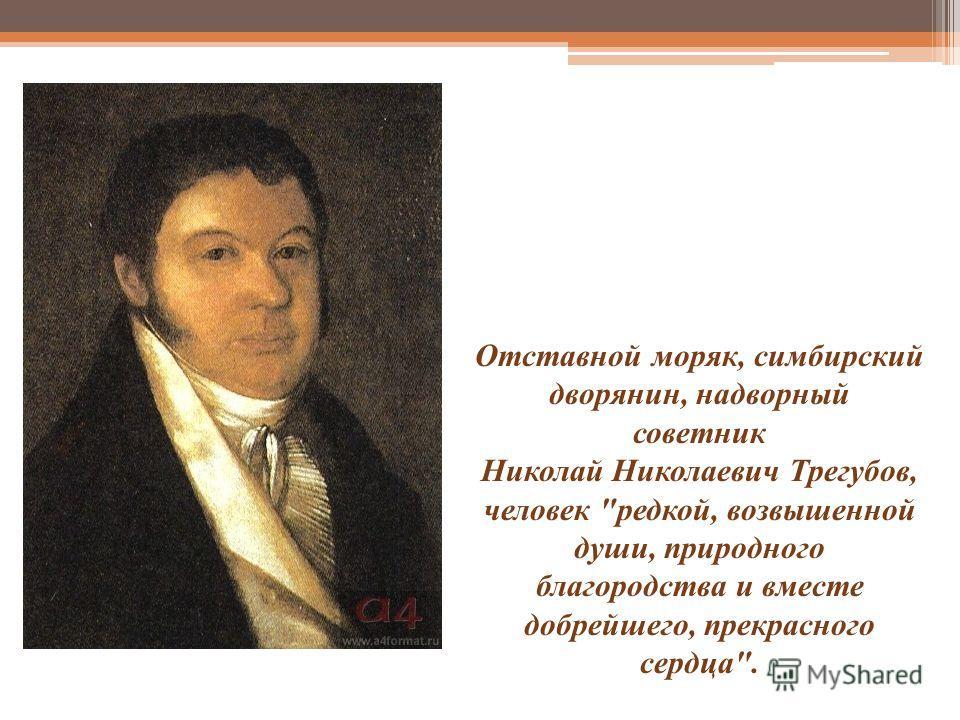 Отставной моряк, симбирский дворянин, надворный советник Николай Николаевич Трегубов, человек редкой, возвышенной души, природного благородства и вместе добрейшего, прекрасного сердца.