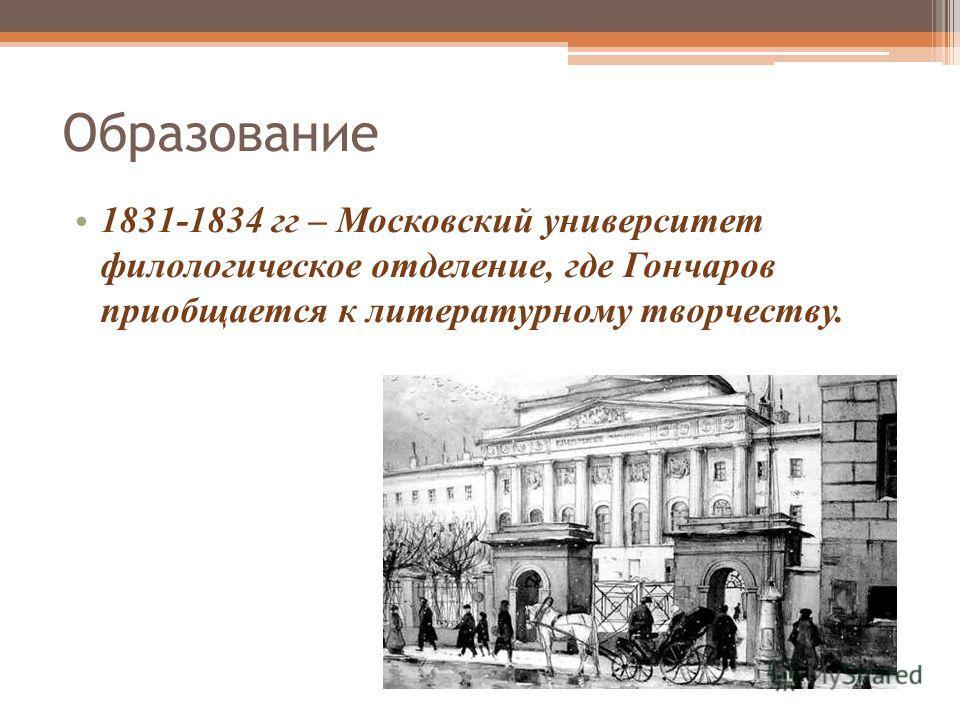 Образование 1831-1834 гг – Московский университет филологическое отделение, где Гончаров приобщается к литературному творчеству.