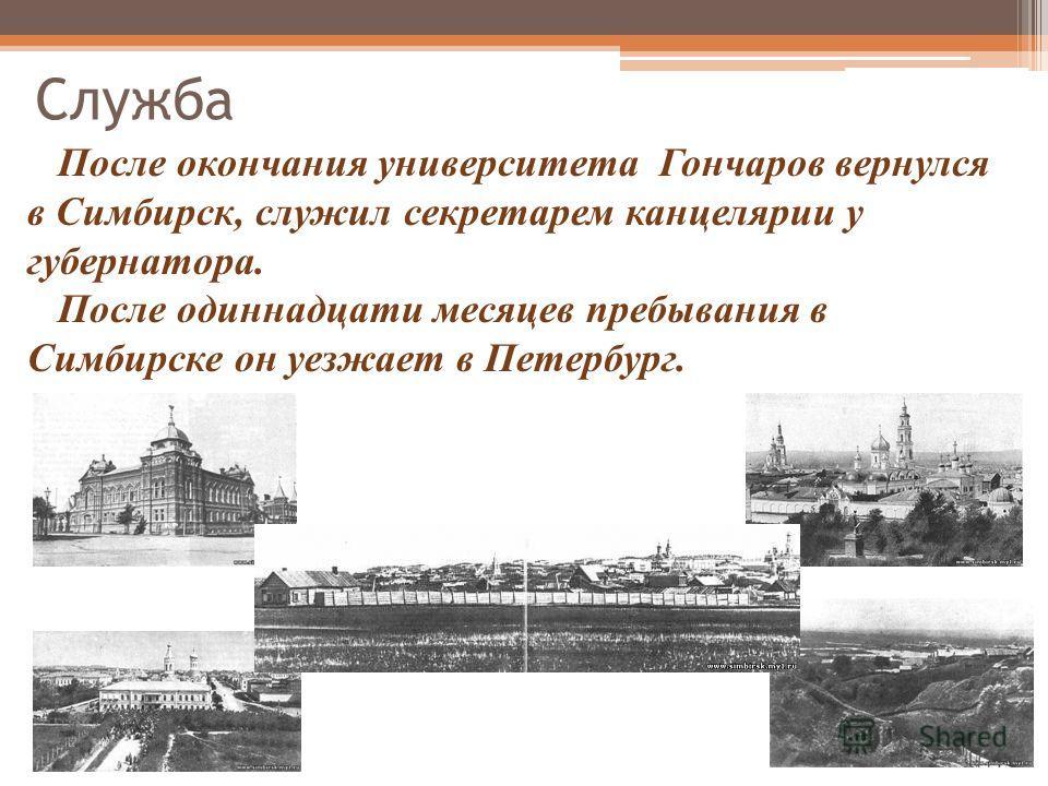 После окончания университета Гончаров вернулся в Симбирск, служил секретарем канцелярии у губернатора. После одиннадцати месяцев пребывания в Симбирске он уезжает в Петербург. Служба
