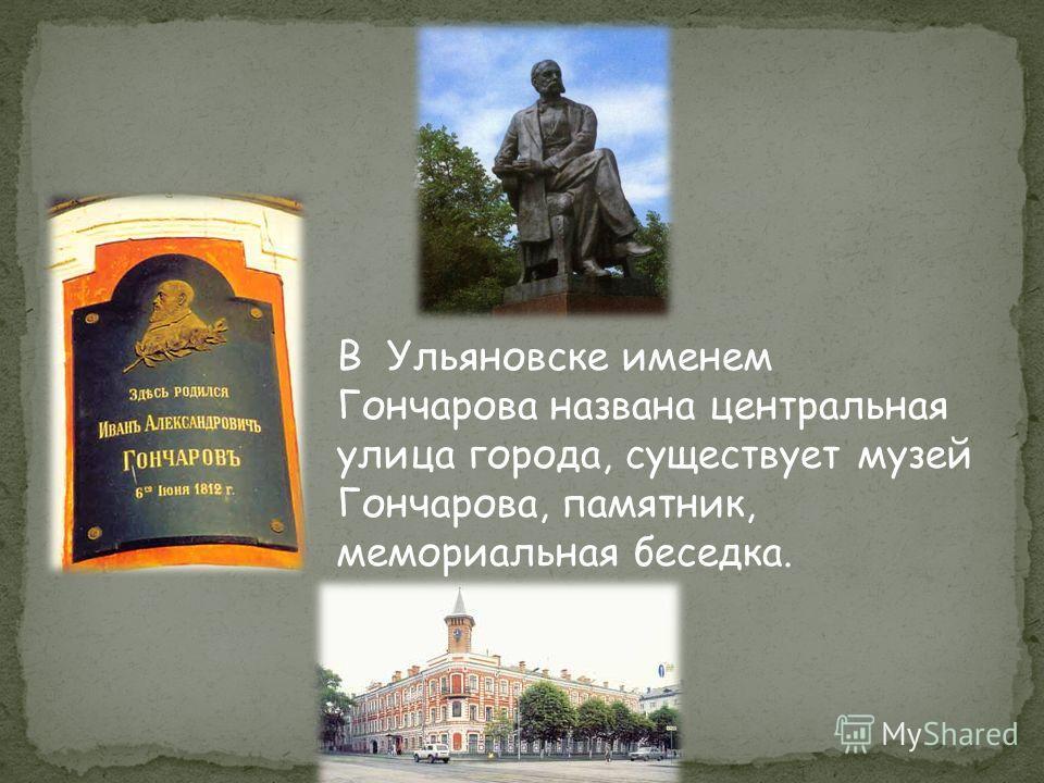 В Ульяновске именем Гончарова названа центральная улица города, существует музей Гончарова, памятник, мемориальная беседка.