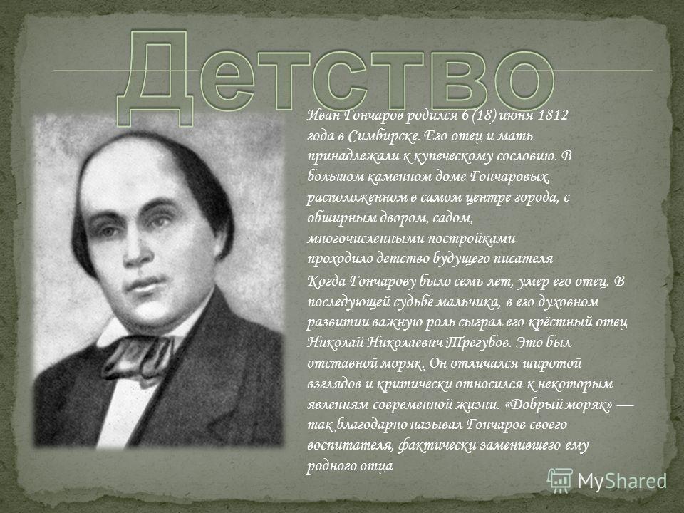 Иван Гончаров родился 6 (18) июня 1812 года в Симбирске. Его отец и мать принадлежали к купеческому сословию. В большом каменном доме Гончаровых, расположенном в самом центре города, с обширным двором, садом, многочисленными постройками проходило дет