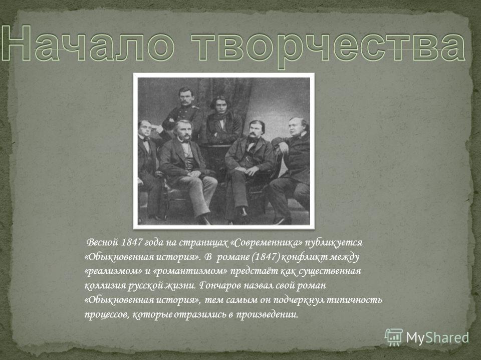 Весной 1847 года на страницах «Современника» публикуется «Обыкновенная история». В романе (1847) конфликт между «реализмом» и «романтизмом» предстаёт как существенная коллизия русской жизни. Гончаров назвал свой роман «Обыкновенная история», тем самы