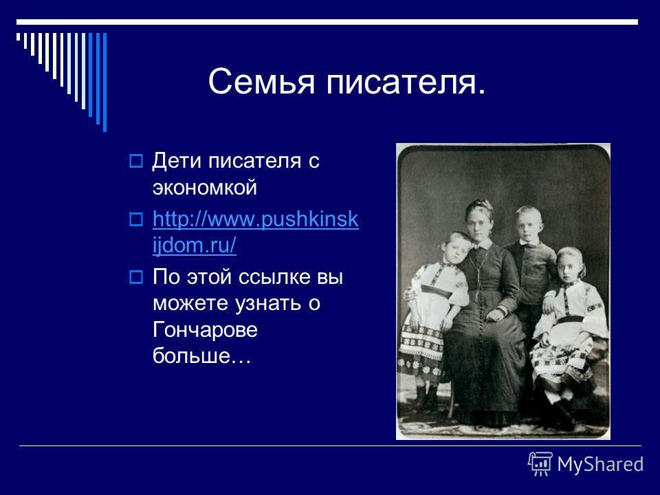 Семья писателя. Дети писателя с экономкой http://www.pushkinsk ijdom.ru/ По этой ссылке вы можете узнать о Гончарове больше…