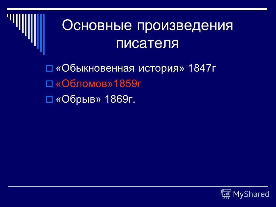 Основные произведения писателя «Обыкновенная история» 1847г «Обломов»1859г «Обрыв» 1869г.