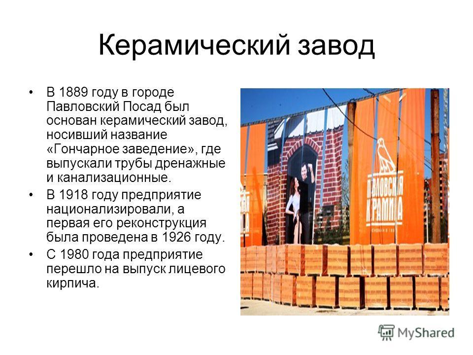 Керамический завод В 1889 году в городе Павловский Посад был основан керамический завод, носивший название «Гончарное заведение», где выпускали трубы дренажные и канализационные. В 1918 году предприятие национализировали, а первая его реконструкция б