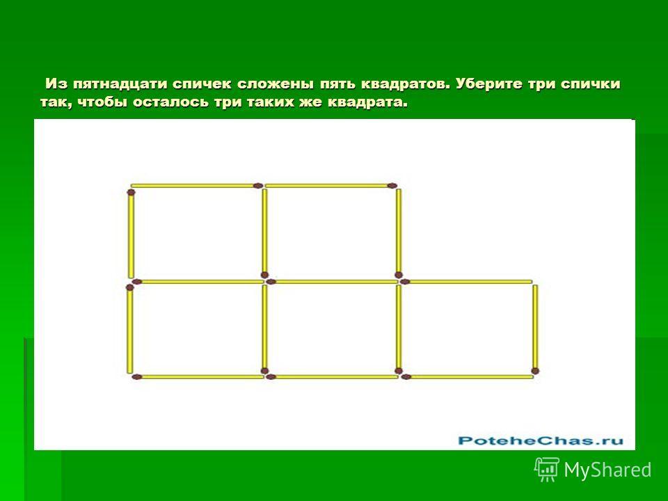 Из пятнадцати спичек сложены пять квадратов. Уберите три спички так, чтобы осталось три таких же квадрата. Из пятнадцати спичек сложены пять квадратов. Уберите три спички так, чтобы осталось три таких же квадрата.