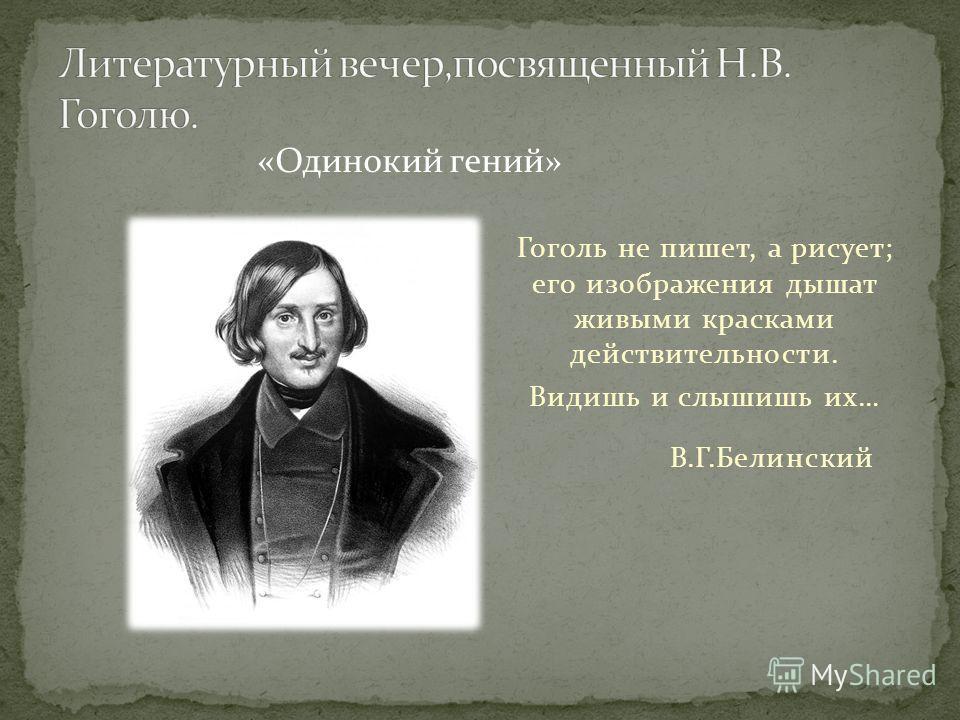 «Одинокий гений» Гоголь не пишет, а рисует; его изображения дышат живыми красками действительности. Видишь и слышишь их… В.Г.Белинский