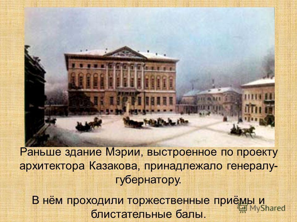 Раньше здание Мэрии, выстроенное по проекту архитектора Казакова, принадлежало генералу- губернатору. В нём проходили торжественные приёмы и блистательные балы.