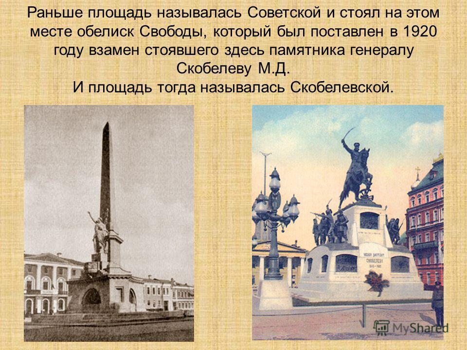 Раньше площадь называлась Советской и стоял на этом месте обелиск Свободы, который был поставлен в 1920 году взамен стоявшего здесь памятника генералу Скобелеву М.Д. И площадь тогда называлась Скобелевской.