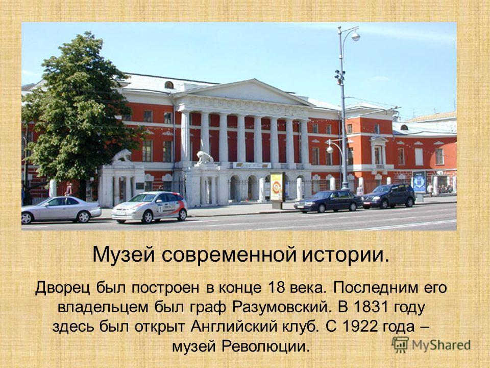 Музей современной истории. Дворец был построен в конце 18 века. Последним его владельцем был граф Разумовский. В 1831 году здесь был открыт Английский клуб. С 1922 года – музей Революции.