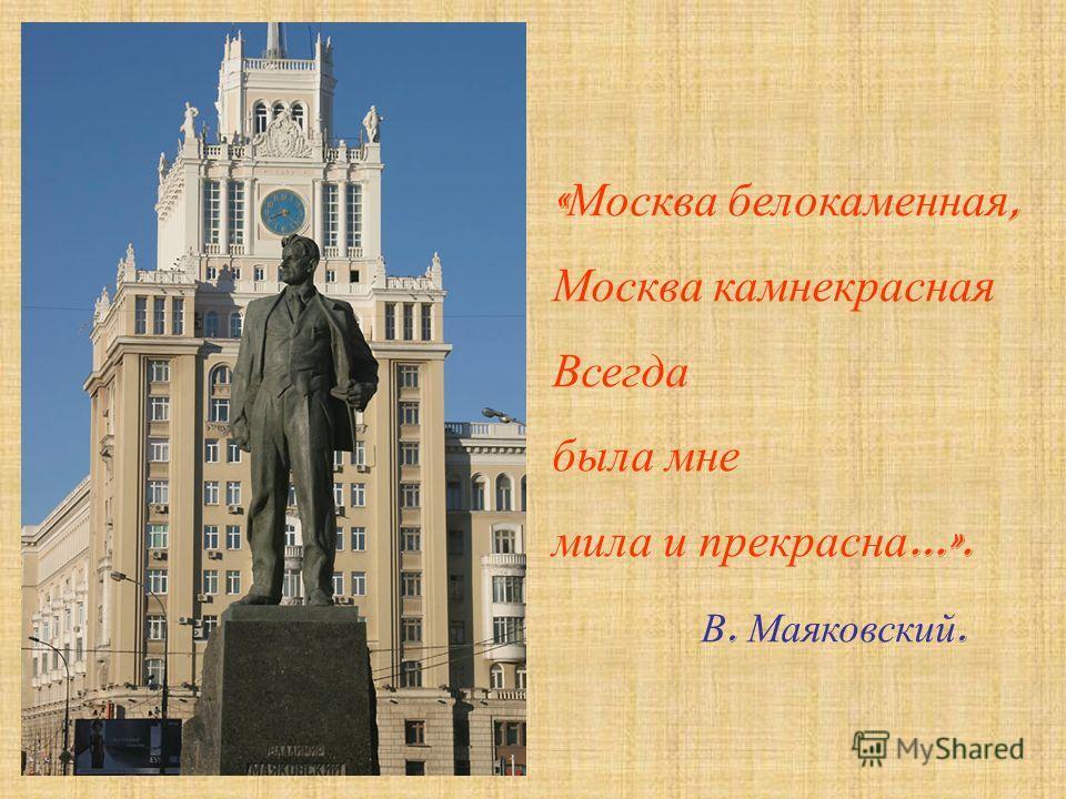 « Москва белокаменная, Москва камнекрасная Всегда была мне мила и прекрасна …». В. Маяковский.