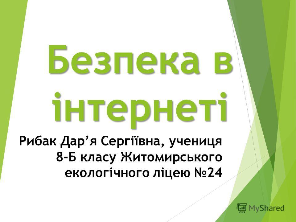 Безпека в інтернеті Рибак Даря Сергіївна, учениця 8-Б класу Житомирського екологічного ліцею 24