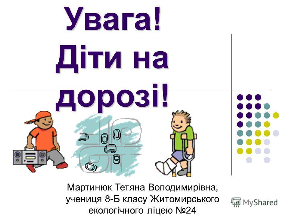 Увага! Діти на дорозі! Мартинюк Тетяна Володимирівна, учениця 8-Б класу Житомирського екологічного ліцею 24