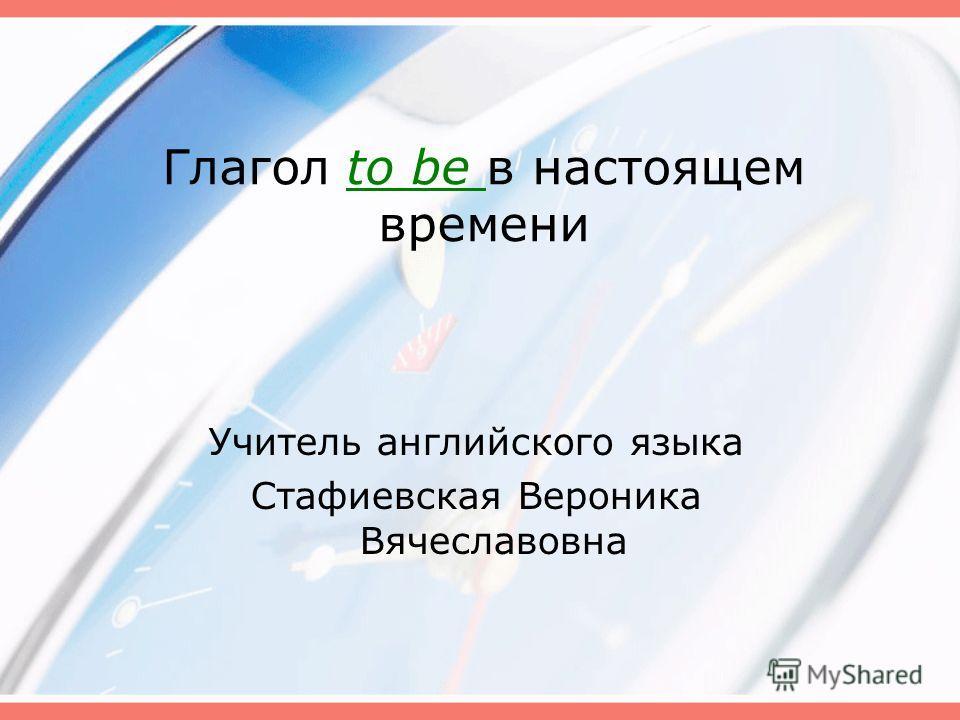 Глагол to be в настоящем времени Учитель английского языка Стафиевская Вероника Вячеславовна