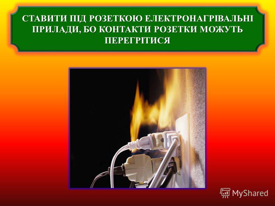 СТАВИТИ ПІД РОЗЕТКОЮ ЕЛЕКТРОНАГРІВАЛЬНІ ПРИЛАДИ, БО КОНТАКТИ РОЗЕТКИ МОЖУТЬ ПЕРЕГРІТИСЯ