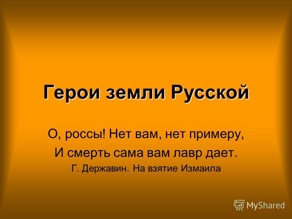 Герои земли Русской О, россы! Нет вам, нет примеру, И смерть сама вам лавр дает. Г. Державин. На взятие Измаила