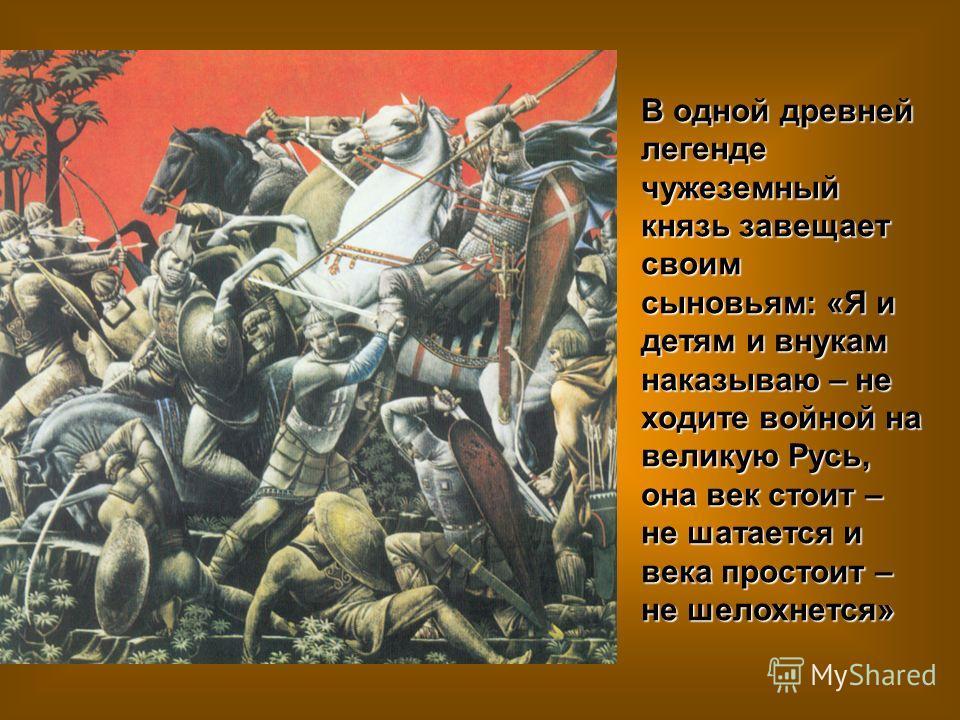 В одной древней легенде чужеземный князь завещает своим сыновьям: «Я и детям и внукам наказываю – не ходите войной на великую Русь, она век стоит – не шатается и века простоит – не шелохнется»