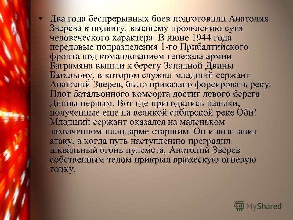 Два года беспрерывных боев подготовили Анатолия Зверева к подвигу, высшему проявлению сути человеческого характера. В июне 1944 года передовые подразделения 1-го Прибалтийского фронта под командованием генерала армии Баграмяна вышли к берегу Западной