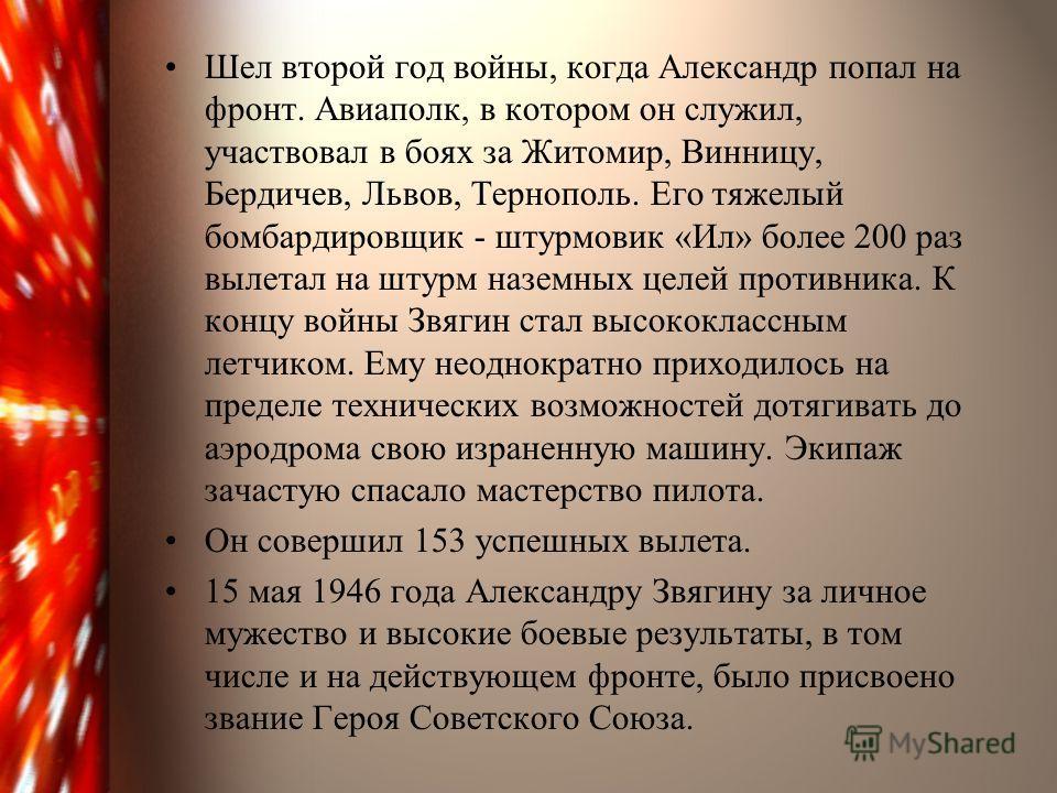 Шел второй год войны, когда Александр попал на фронт. Авиаполк, в котором он служил, участвовал в боях за Житомир, Винницу, Бердичев, Львов, Тернополь. Его тяжелый бомбардировщик - штурмовик «Ил» более 200 раз вылетал на штурм наземных целей противни