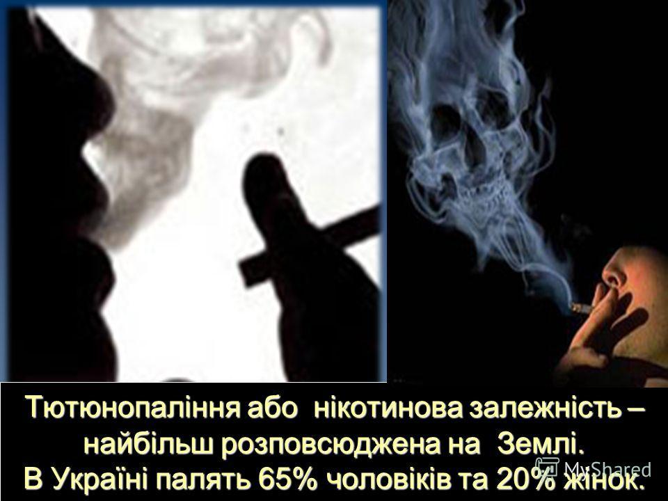 Тютюнопаління або нікотинова залежність – найбільш розповсюджена на Землі. В Україні палять 65% чоловіків та 20% жінок.