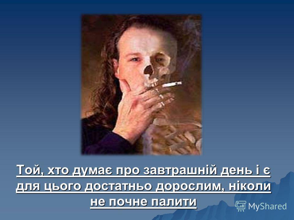 Той, хто думає про завтрашній день і є для цього достатньо дорослим, ніколи не почне палити