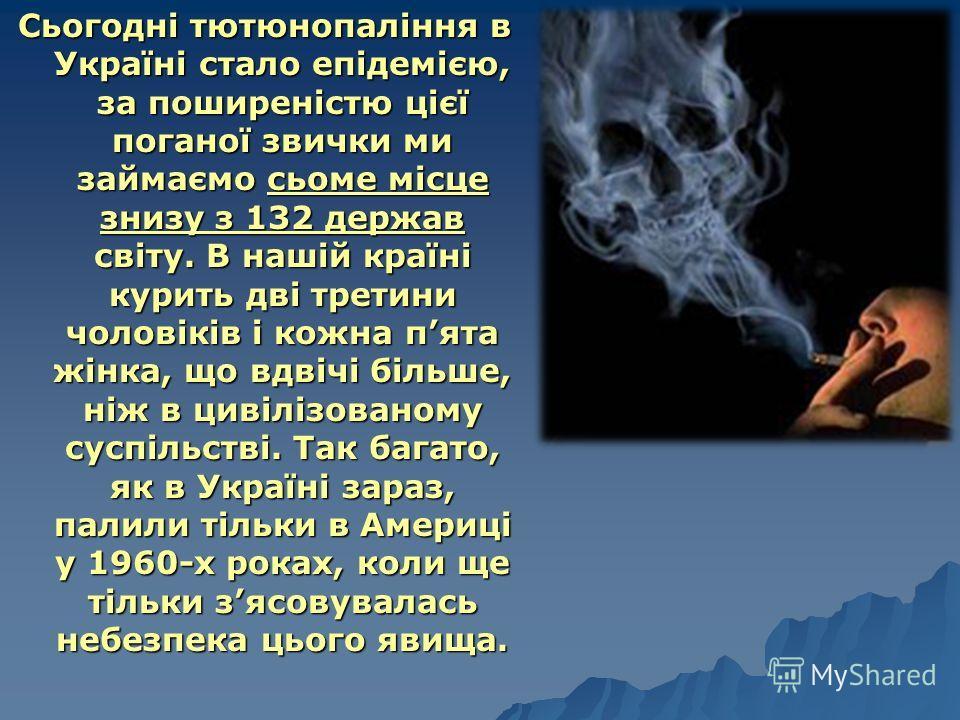 Сьогодні тютюнопаління в Україні стало епідемією, за поширеністю цієї поганої звички ми займаємо сьоме місце знизу з 132 держав світу. В нашій країні курить дві третини чоловіків і кожна пята жінка, що вдвічі більше, ніж в цивілізованому суспільстві.