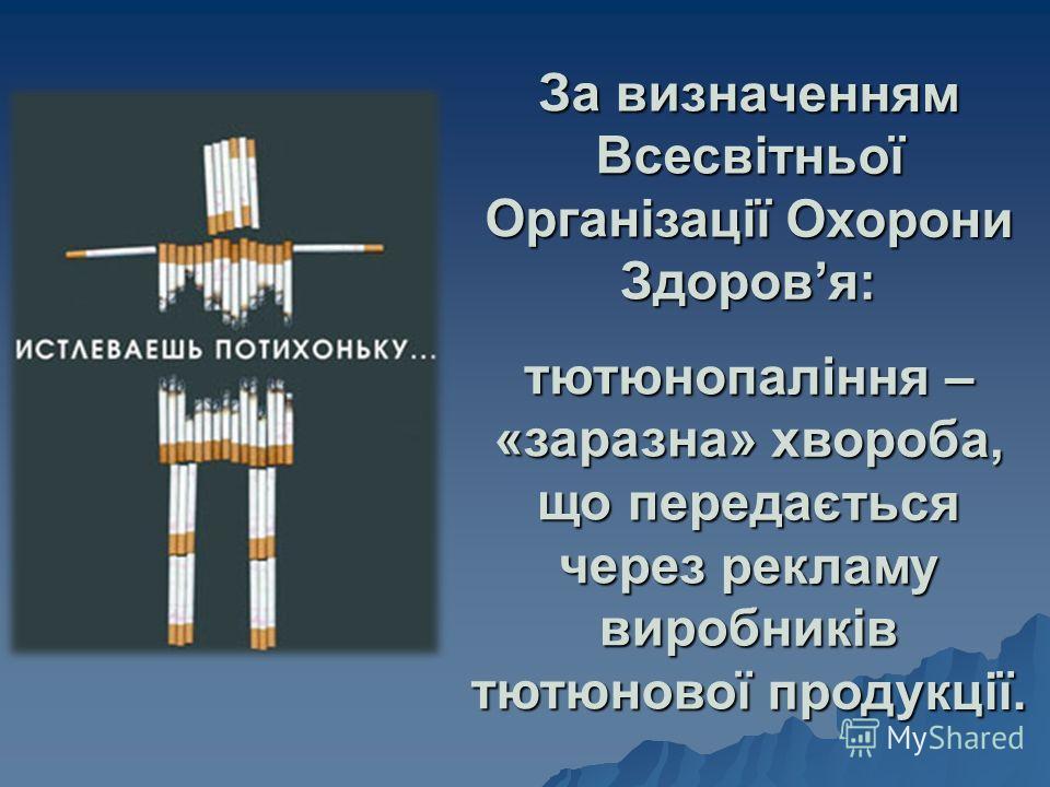 За визначенням Всесвітньої Організації Охорони Здоровя: тютюнопаління – «заразна» хвороба, що передається через рекламу виробників тютюнової продукції.