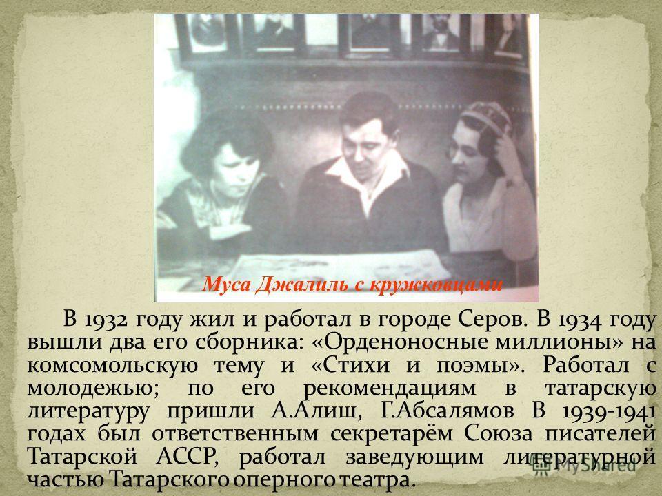 В 1932 году жил и работал в городе Серов. В 1934 году вышли два его сборника: «Орденоносные миллионы» на комсомольскую тему и «Стихи и поэмы». Работал с молодежью; по его рекомендациям в татарскую литературу пришли А.Алиш, Г.Абсалямов В 1939-1941 год
