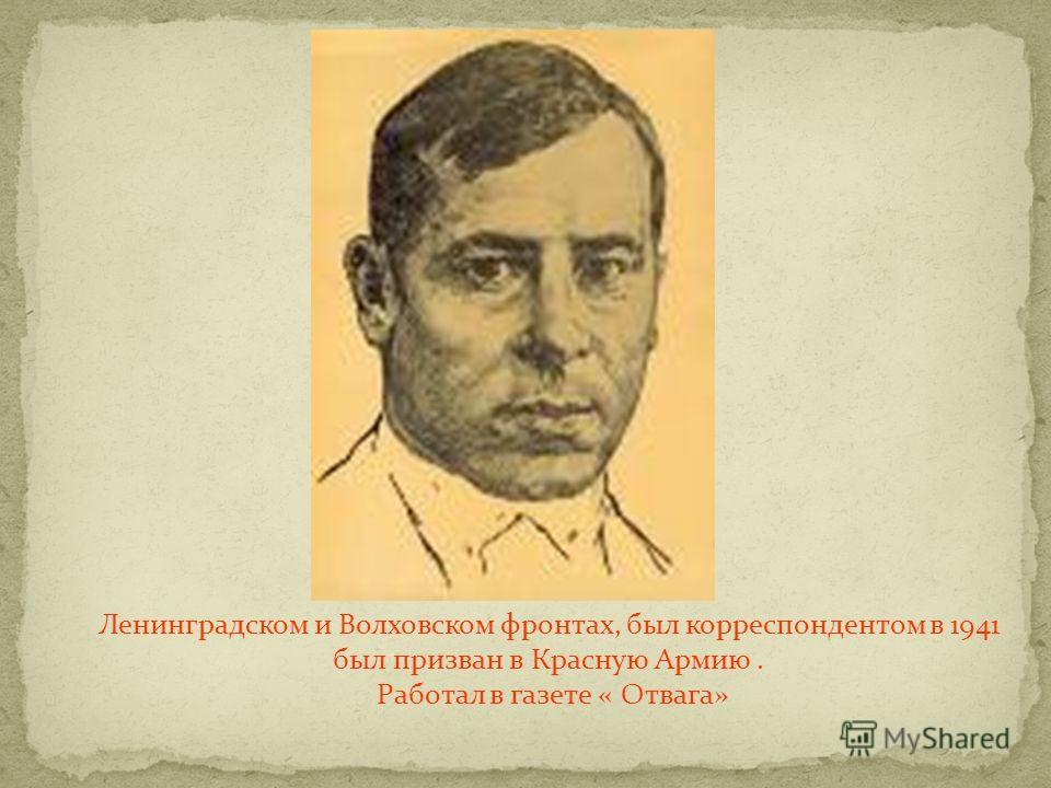Ленинградском и Волховском фронтах, был корреспондентом в 1941 был призван в Красную Армию. Работал в газете « Отвага»