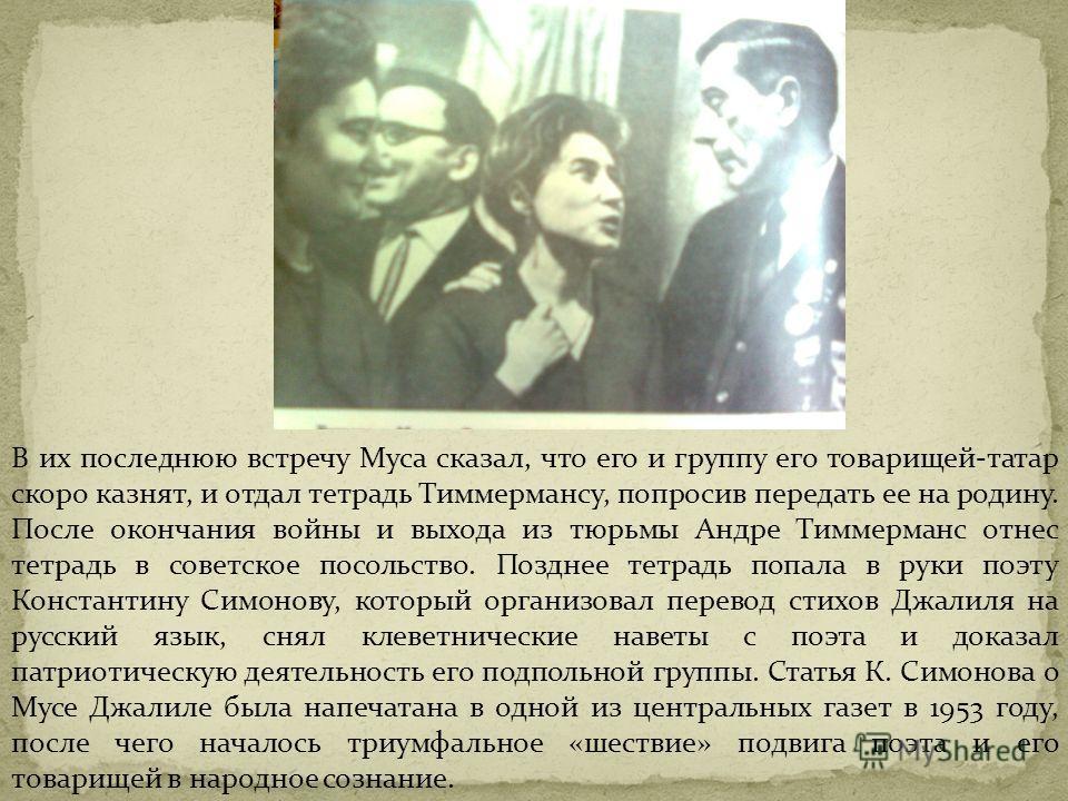 В их последнюю встречу Муса сказал, что его и группу его товарищей-татар скоро казнят, и отдал тетрадь Тиммермансу, попросив передать ее на родину. После окончания войны и выхода из тюрьмы Андре Тиммерманс отнес тетрадь в советское посольство. Поздне