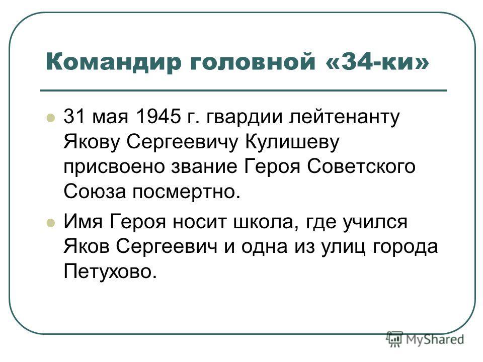 Командир головной «34-ки» 31 мая 1945 г. гвардии лейтенанту Якову Сергеевичу Кулишеву присвоено звание Героя Советского Союза посмертно. Имя Героя носит школа, где учился Яков Сергеевич и одна из улиц города Петухово.
