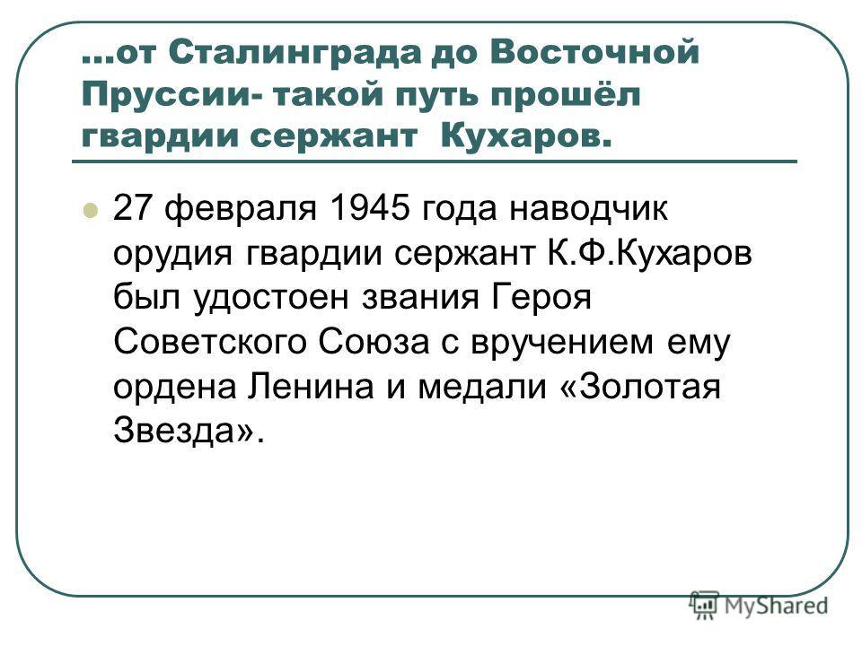 …от Сталинграда до Восточной Пруссии- такой путь прошёл гвардии сержант Кухаров. 27 февраля 1945 года наводчик орудия гвардии сержант К.Ф.Кухаров был удостоен звания Героя Советского Союза с вручением ему ордена Ленина и медали «Золотая Звезда».