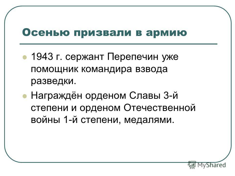 Осенью призвали в армию 1943 г. сержант Перепечин уже помощник командира взвода разведки. Награждён орденом Славы 3-й степени и орденом Отечественной войны 1-й степени, медалями.