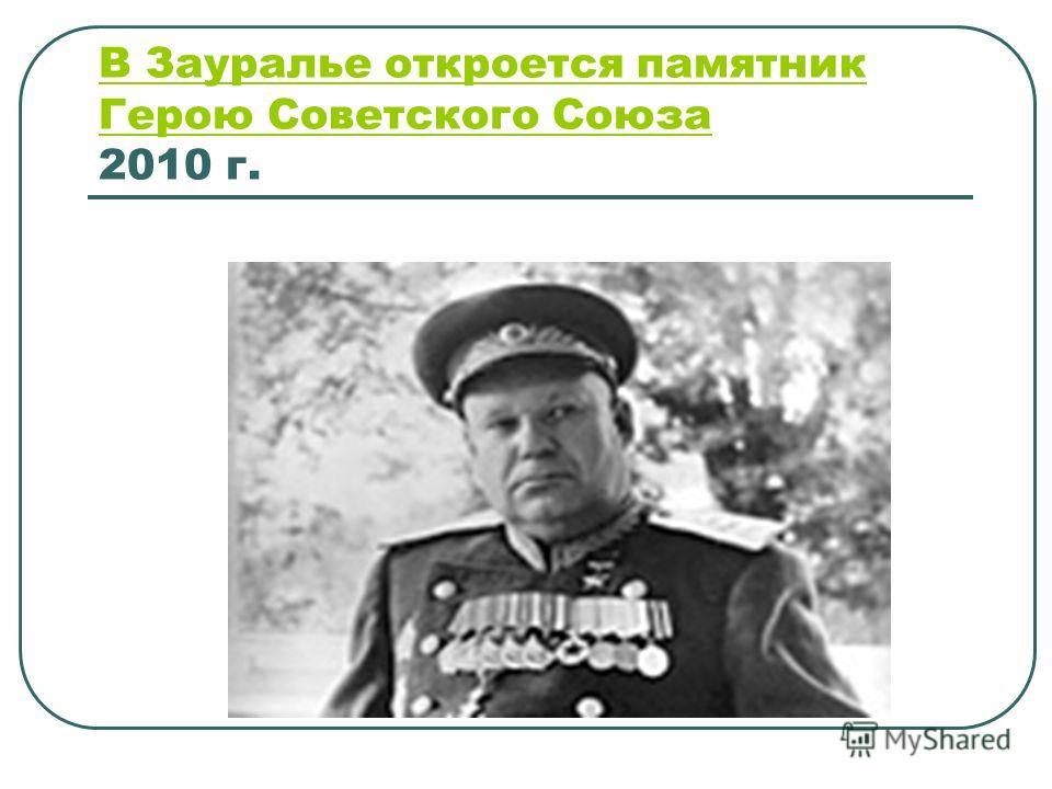 В Зауралье откроется памятник Герою Советского Союза В Зауралье откроется памятник Герою Советского Союза 2010 г.